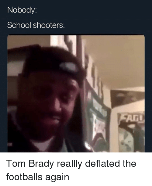 Funny, School, and Shooters: Nobody:  School shooters:  ArI Tom Brady reallly deflated the footballs again