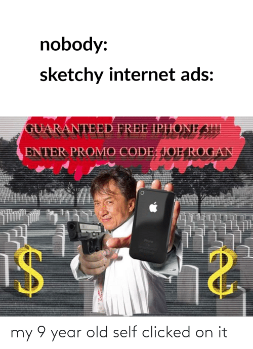 iphone 3: nobody:  sketchy internet ads:  GUARANTEED FREE IPHONE 3!!|  ENTER PROMO CODE, JOE ROGAN  Phone my 9 year old self clicked on it