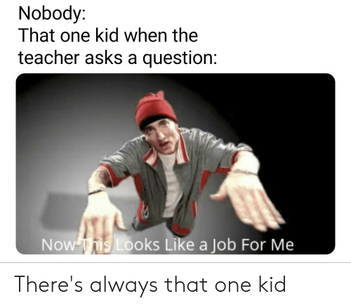 Teacher, Asks, and Job: Nobody  That one kid when the  teacher asks a question:  Now This Looks Like a Job For Me There's always that one kid