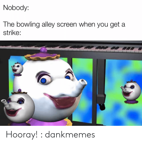 Alley: Nobody:  The bowling alley screen when you get a  strike: Hooray! : dankmemes
