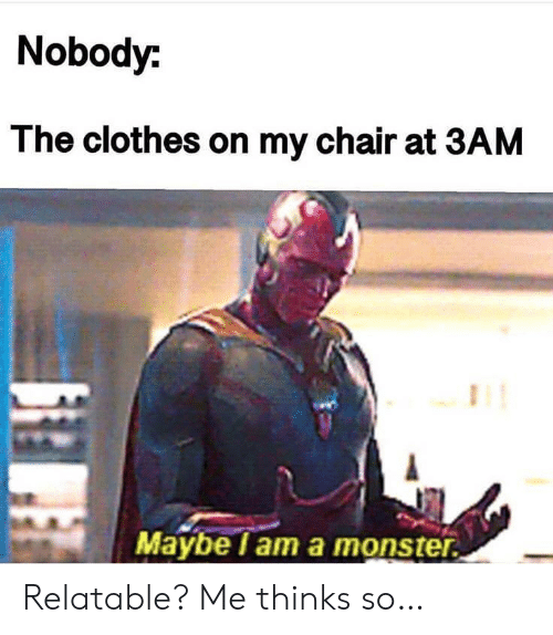 Clothes, Monster, and Relatable: Nobody:  The clothes on my chair at 3AM  Maybe lam a monster Relatable? Me thinks so…