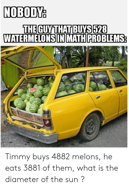 Reddit, Math, and What Is: NOBODY:  THE GUY THAT BUYS 528  WATERMELONS IN MATH PROBLEMS Timmy buys 4882 melons, he eats 3881 of them, what is the diameter of the sun ?