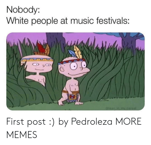 First Post: Nobody:  White people at music festivals: First post :) by Pedroleza MORE MEMES