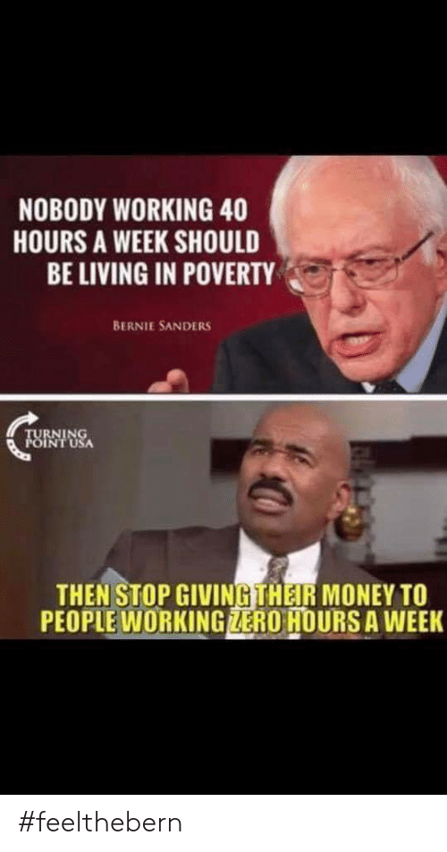Bernie Sanders, Money, and Zero: NOBODY WORKING 40  HOURS A WEEK SHOULD  BE LIVING IN POVERTY  BERNIE SANDERS  TURNING  POINT USA  THEN STOP GIVINGTHEIR MONEY TO  PEOPLE WORKING ZERO HOURS A WEEK #feelthebern