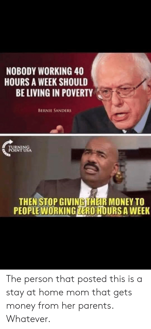 Bernie Sanders, Money, and Parents: NOBODY WORKING 40  HOURS A WEEK SHOULD  BE LIVING IN POVERTY  BERNIE SANDERS  TURNING  POINT USA  THEN STOP GIVINGTHEIR MONEY TO  PEOPLE WORKING ZERO HOURS A WEEK The person that posted this is a stay at home mom that gets money from her parents. Whatever.