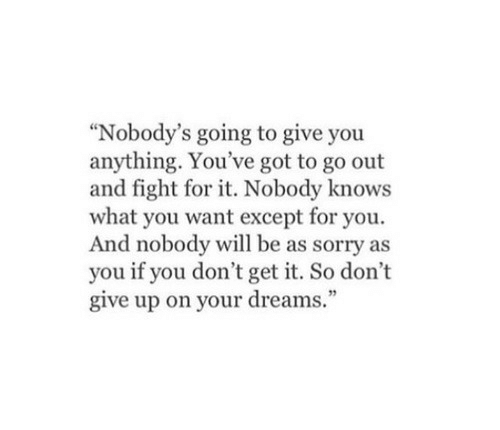 """dont give up: """"Nobody's going to give you  anything. You've got to go out  and fight for it. Nobody knows  what you want except for you.  And nobody will be as sorry as  you if you don't get it. So don't  give up on your dreams."""""""