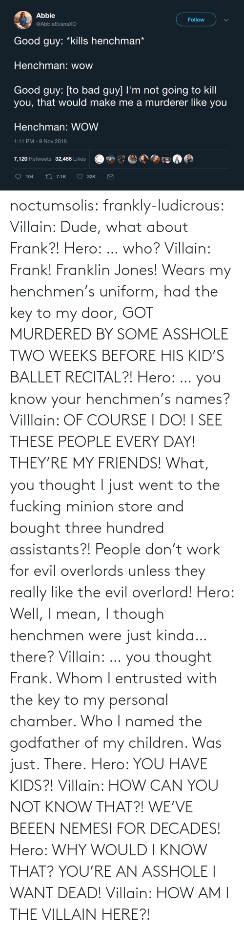 personal: noctumsolis: frankly-ludicrous:  Villain: Dude, what about Frank?! Hero: … who? Villain: Frank! Franklin Jones! Wears my henchmen's uniform, had the key to my door, GOT MURDERED BY SOME ASSHOLE TWO WEEKS BEFORE HIS KID'S BALLET RECITAL?! Hero: … you know your henchmen's names? Villlain: OF COURSE I DO! I SEE THESE PEOPLE EVERY DAY! THEY'RE MY FRIENDS! What, you thought I just went to the fucking minion store and bought three hundred assistants?! People don't work for evil overlords unless they really like the evil overlord! Hero: Well, I mean, I though henchmen were just kinda… there? Villain: … you thought Frank. Whom I entrusted with the key to my personal chamber. Who I named the godfather of my children. Was just. There. Hero: YOU HAVE KIDS?! Villain: HOW CAN YOU NOT KNOW THAT?! WE'VE BEEEN NEMESI FOR DECADES! Hero: WHY WOULD I KNOW THAT? YOU'RE AN ASSHOLE I WANT DEAD! Villain: HOW AM I THE VILLAIN HERE?!