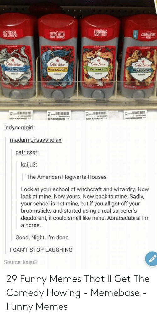 memebase: NOCTURNAL  CREATURES  UYS WITH  IFT MINDS  NTLEMEN  COMMANOING  Old Spice  Old Spice  Od Spice  Old Spice  BEARGLOv  24  indynerdgirl  madam-cj-says-relax  patrickat  kaiju3  The American Hogwarts Houses  Look at your school of witchcraft and wizardry. Now  look at mine. Now yours. Now back to mine. Sadly,  your school is not mine, but if you all got off your  broomsticks and started using a real sorcerer's  deodorant, it could smell like mine. Abracadabra! I'm  a horse.  Good. Night. I'm done.  I CAN'T STOP LAUGHING  Source: kaiju3 29 Funny Memes That'll Get The Comedy Flowing - Memebase - Funny Memes