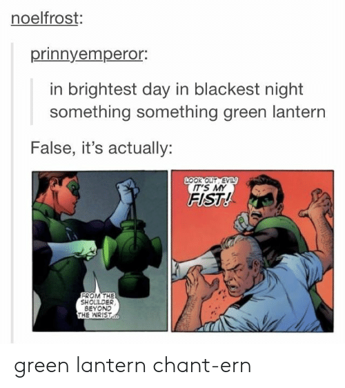 Something Something: noelfrost:  prinnyempero.  in brightest day in blackest night  something something green lantern  False, it's actually:  LOOK OUT EV  IT'S MY  FIST!  FROM THE  SHOULDER  BEYOND  THE WRIST green lantern chant-ern