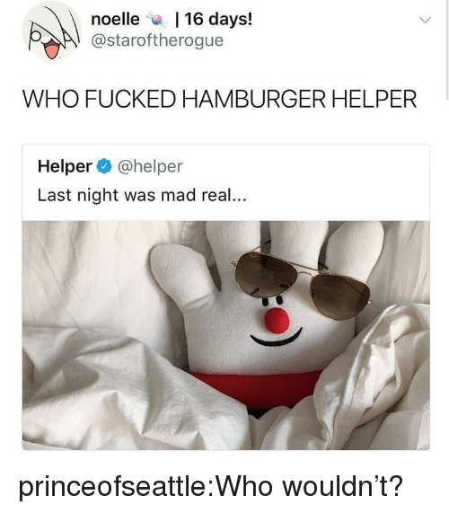 Hamburger Helper, Tumblr, and Blog: noelle a, 1 16 days!  @staroftherogue  WHO FUCKED HAMBURGER HELPER  Helper @helper  Last night was mad real... princeofseattle:Who wouldn't?