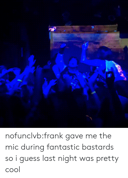 mic: nofunclvb:frank gave me the mic during fantastic bastards so i guess last night was pretty cool