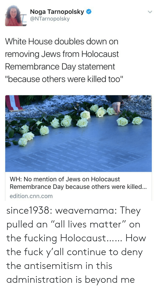 """All Lives Matter: Noga Tarnopolsky  @NTarnopolsky  White House doubles down on  removing Jews from Holocaust  Remembrance Day statement  """"because others were killed too""""  WH: No mention of Jews on Holocaust  Remembrance Day because others were killed..  edition.cnn.com since1938:  weavemama: They pulled an """"all lives matter"""" on the fucking Holocaust……  How the fuck y'all continue to deny the antisemitism in this administration is beyond me"""