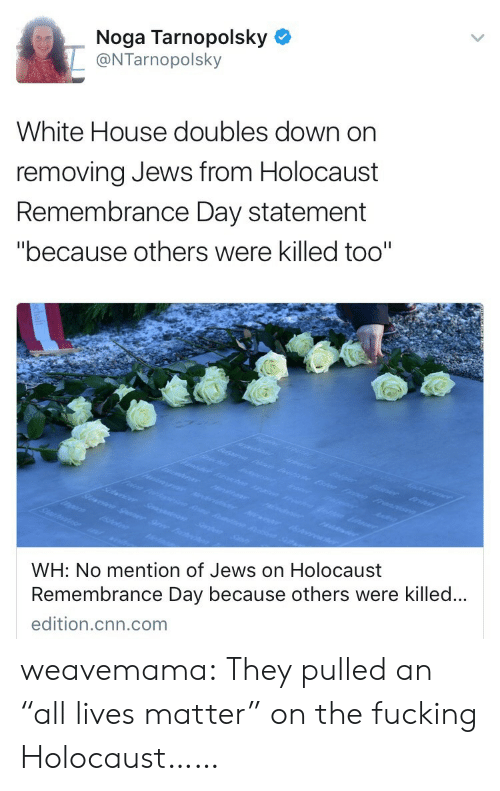 """All Lives Matter: Noga Tarnopolsky  @NTarnopolsky  White House doubles down on  removing Jews from Holocaust  Remembrance Day statement  """"because others were killed too""""  WH: No mention of Jews on Holocaust  Remembrance Day because others were killed..  edition.cnn.com weavemama: They pulled an """"all lives matter"""" on the fucking Holocaust……"""