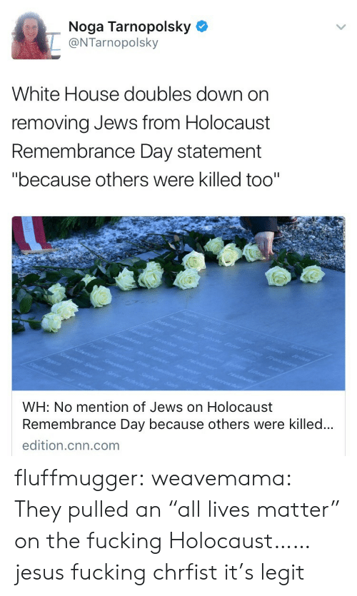 """All Lives Matter: Noga Tarnopolsky  @NTarnopolsky  White House doubles down on  removing Jews from Holocaust  Remembrance Day statement  """"because others were killed too""""  WH: No mention of Jews on Holocaust  Remembrance Day because others were killed..  edition.cnn.com fluffmugger: weavemama: They pulled an """"all lives matter"""" on the fucking Holocaust…… jesus fucking chrfist it's legit"""