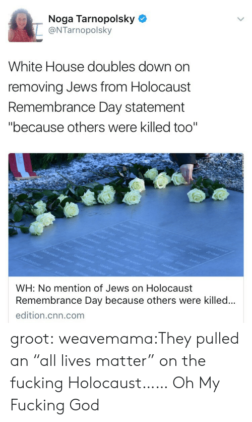 """All Lives Matter: Noga Tarnopolsky  @NTarnopolsky  White House doubles down on  removing Jews from Holocaust  Remembrance Day statement  """"because others were killed too""""  WH: No mention of Jews on Holocaust  Remembrance Day because others were killed..  edition.cnn.com groot:  weavemama:They pulled an """"all lives matter"""" on the fucking Holocaust……   Oh My Fucking God"""