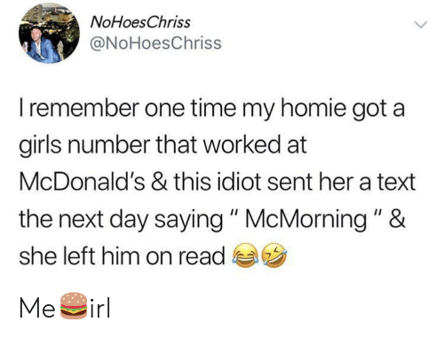 "Girls, Homie, and McDonalds: NoHoesChriss  @NoHoesChriss  Iremember one time my homie got a  girls number that worked at  McDonald's & this idiot sent her a text  the next day saying "" McMorning "" &  she left him on read Me🍔irl"