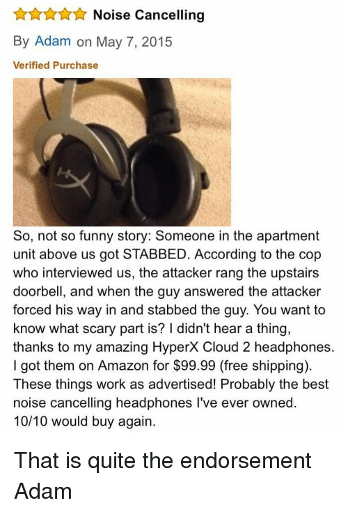 10 10 Would: Noise Cancelling  By Adam on May 7, 2015  Verified Purchase  So, not so funny story: Someone in the apartment  unit above us got STABBED. According to the cop  who interviewed us, the attacker rang the upstairs  doorbell, and when the guy answered the attacker  forced his way in and stabbed the guy. You want to  know what scary part is? I didn't hear a thing,  thanks to my amazing HyperX Cloud 2 headphones.  I got them on Amazon for $99.99 (free shipping)  These things work as advertised! Probably the best  noise cancelling headphones l've ever owned.  10/10 would buy again. That is quite the endorsement Adam