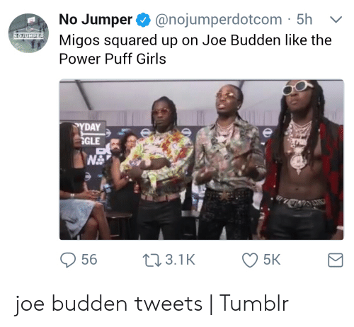 Migos Joe Budden Memes: @nojumperdotcom 5h  No Jumper  Migos squared up on Joe Budden like the  Power Puff Girls  NOJUMPER  PYDAY  GLE  56  t3.1K  5K joe budden tweets | Tumblr