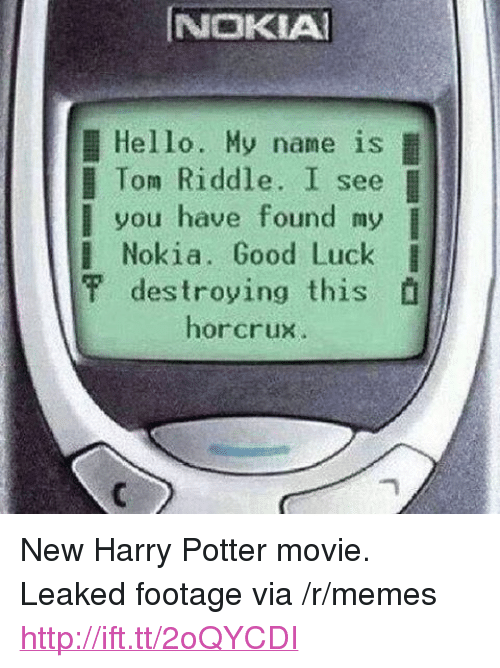 "horcrux: NOKIA  Hello. My name is  l Tom Riddle. I see  you have found my  l Nokia. Good Luck I  甲destroying this  horcrux <p>New Harry Potter movie. Leaked footage via /r/memes <a href=""http://ift.tt/2oQYCDI"">http://ift.tt/2oQYCDI</a></p>"