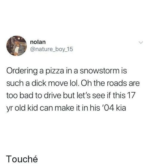 Touche: nolan  @nature_boy 15  Ordering a pizza in a snowstorm is  such a dick move lol. Oh the roads are  too bad to drive but let's see if this 17  yr old kid can make it in his '04 kia Touché