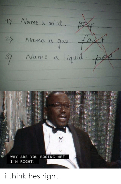 Liquid, Name, and Why: Nome a solid. p  fakt  27  Name u  gas  Name a liquid pee  37  WHY ARE YOU BO0ING ME?  I'M RIGHT i think hes right.