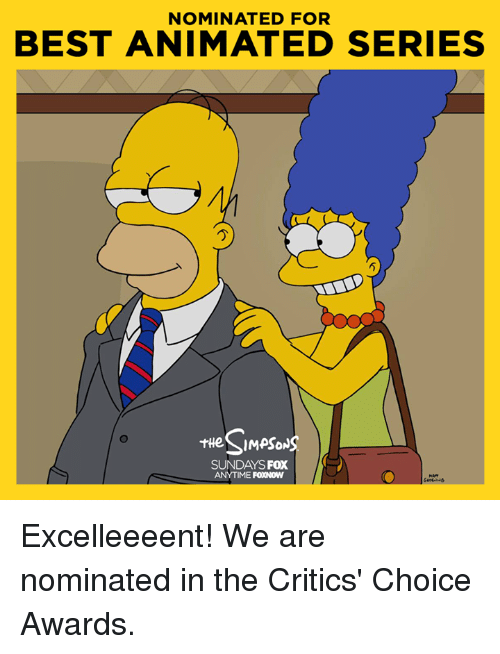 best animes: NOMINATED FOR  BEST ANIMATED SERIES  SIMPSONS  SUNDAYS Fox  ANYTIME  FOXNOW Excelleeeent! We are nominated in the Critics' Choice Awards.