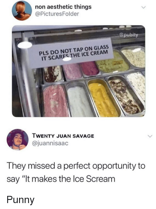 """Punny: non aesthetic things  @PicturesFolder  pubity  PLS DO NOT TAP ON GLASS  IT SCARES THE ICE CREAM  TWENTY JUAN SAVAGE  @juannisaac  They missed a perfect opportunity to  say """"It makes the lce Scream Punny"""
