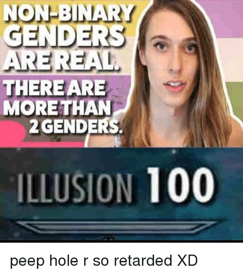 peepe: NON-BINARY  GENDERS  a  ARE REAL  THERE ARE  MORE THAN  2 GENDERS.  ILLUSION  100 peep hole r so retarded XD