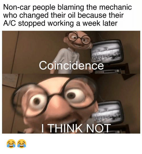 Cars, Mechanic, and Coincidence: Non-car people blaming the mechanic  who changed their oil because their  A/C stopped working a week later  Coincidence  I THINK NOT 😂😂