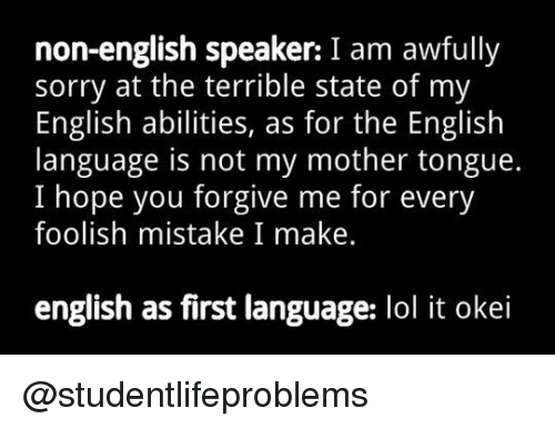 Lol, Sorry, and Tumblr: non-english speaker: I am awfully  sorry at the terrible state of my  English abilities, as for the English  language is not my mother tongue.  I hope you forgive me for every  foolish mistake I make.  english as first language: lol it okei @studentlifeproblems