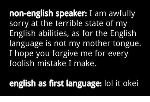 Lol, Sorry, and English: non-english speaker: I am awfully  sorry at the terrible state of my  English abilities, as for the English  language is not my mother tongue.  I hope you forgive me for every  foolish mistake I make.  english as first language: lol it okei