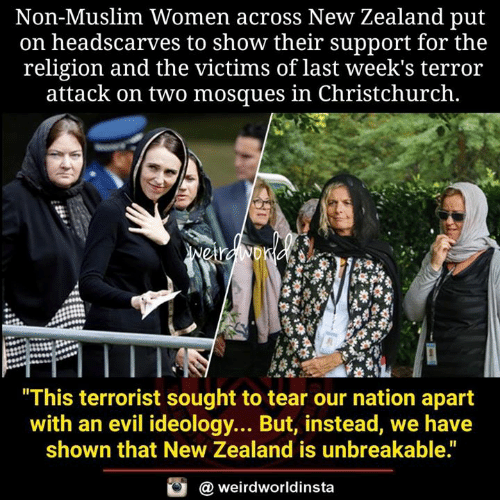 "Memes, Muslim, and New Zealand: Non-Muslim Women across New Zealand put  on headscarves to show their support for the  religion and the victims of last week's terror  attack on two mosques in Christchurch.  This terrorist sought to tear our nation apart  with an evil ideology... But, instead, we have  shown that New Zealand is unbreakable.""  @ weirdworldinsta"