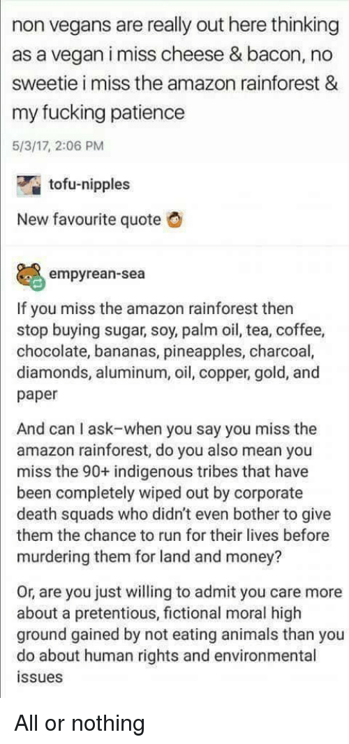 pineapples: non vegans are really out here thinking  as a vegan i miss cheese & bacon, no  sweetie i miss the amazon rainforest &  my fucking patience  5/3/17, 2:06 PM  tofu-nipples  New favourite quote  empyrean-sea  If you miss the amazon rainforest then  stop buying sugar, soy, palm oil, tea, coffee,  chocolate, bananas, pineapples, charcoal,  diamonds, aluminum, oil, copper, gold, and  paper  And can I ask-when you say you miss the  amazon rainforest, do you also mean you  miss the 90+ indigenous tribes that have  been completely wiped out by corporate  death squads who didn't even bother to give  them the chance to run for their lives before  murdering them for land and money?  Or, are you just willing to admit you care more  about a pretentious, fictional moral high  ground gained by not eating animals than you  do about human rights and environmental  ssues All or nothing