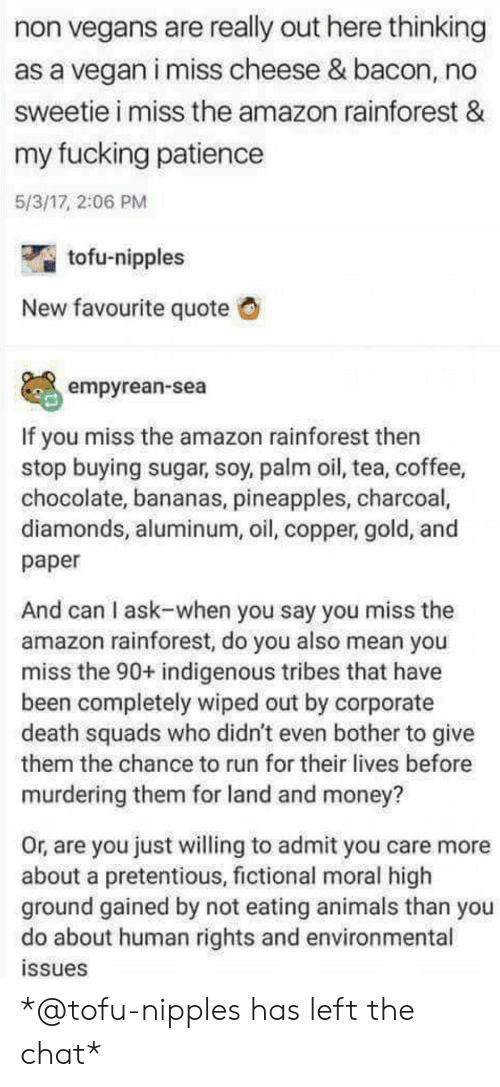 pineapples: non vegans are really out here thinking  as a vegan i miss cheese & bacon, no  sweetie i miss the amazon rainforest &  my fucking patiencee  5/3/17, 2:06 PM  tofu-nipples  New favourite quote  empyrean-sea  If you miss the amazon rainforest then  stop buying sugar, soy, palm oil, tea, coffee,  chocolate, bananas, pineapples, charcoal,  diamonds, aluminum, oil, copper, gold, and  paper  And can I ask-when you say you miss the  amazon rainforest, do you also mean you  miss the 90+ indigenous tribes that have  been completely wiped out by corporate  death squads who didn't even bother to give  them the chance to run for their lives before  murdering them for land and money?  Or, are you just willing to admit you care more  about a pretentious, fictional moral high  ground gained by not eating animals than you  do about human rights and environmental  ssues *@tofu-nipples has left the chat*