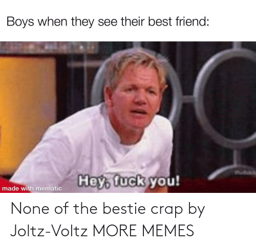 crap: None of the bestie crap by Joltz-Voltz MORE MEMES