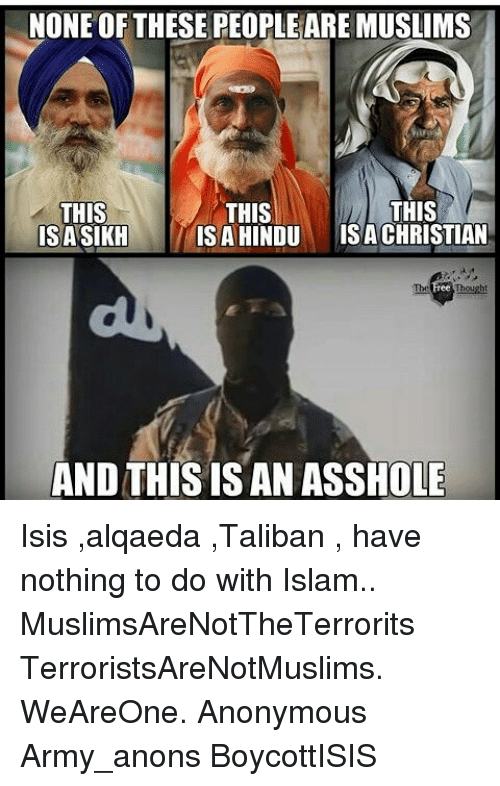 Isis, Memes, and Army: NONE OF THESE PEOPLEAREMUSLIMS  THIS  THIS  THIS  IS A HINDU  ISA CHRISTIAN  ISASIKH  AND THIS IS AN ASSHOLE Isis ,alqaeda ,Taliban , have nothing to do with Islam.. MuslimsAreNotTheTerrorits TerroristsAreNotMuslims. WeAreOne. Anonymous Army_anons BoycottISIS