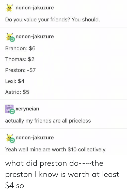 Friends, Nonon Jakuzure, and Yeah: nonon-jakuzure  Do you value your friends? You should.  nonon-jakuzure  Brandon: $6  Thomas: $2  Preston: -$7  Lexi: $4  Astrid: $5  xeryneian  actually my friends are all priceless  nonon-jakuzure  Yeah well mine are worth $10 collectively what did preston do~~~the preston I know is worth at least $4 so