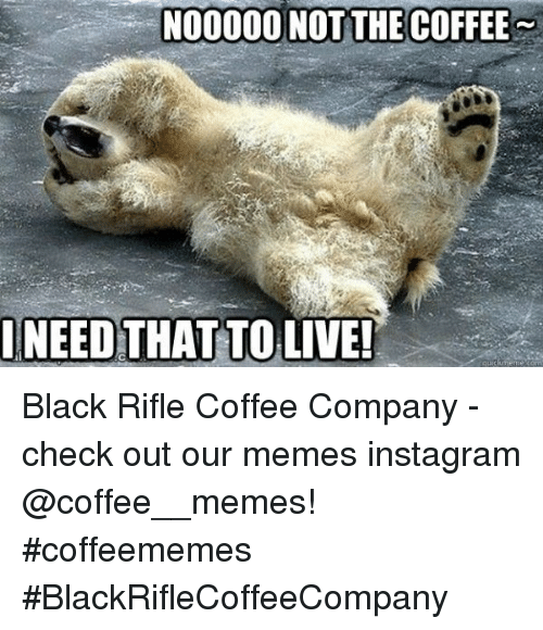Memes Instagram: NOO000 NOTTHE COFFEE  NEED THAT TO LIVE! Black Rifle Coffee Company  - check out our memes instagram @coffee__memes!     #coffeememes #BlackRifleCoffeeCompany