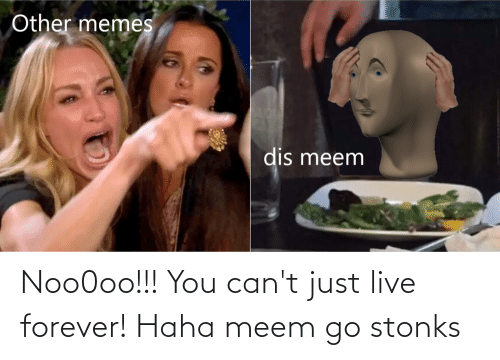 Live Forever: Noo0oo!!! You can't just live forever! Haha meem go stonks