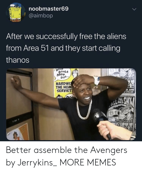 hum: noobmaster69  @aimbop  After we successfully free the aliens  from Area 51 and they start calling  thanos  DOOF  DOOLA  DOO.  NARDWU  THE HUM  SERVIET  N JUNE  417TH AV  MURS  SHOW  ALL Better assemble the Avengers by Jerrykins_ MORE MEMES