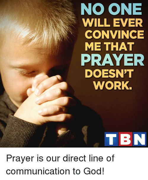 Noone Will Ever Convince Me That Prayer Doesnt Work Tbn Prayer Is Our Direct Line Of Communication To God Meme On Esmemes Com