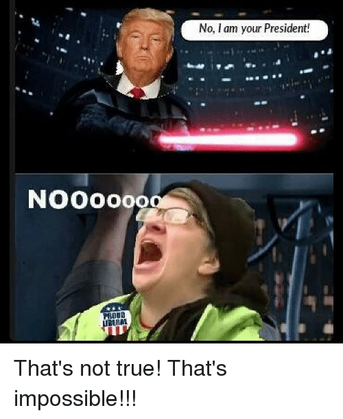 Impossibility: NOOOOooa  No, I am your President! That's not true! That's impossible!!!