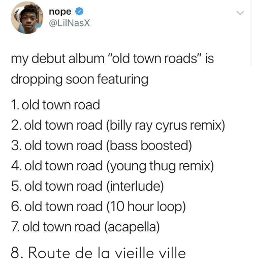 "Young Thug: nope  @LiINasX  my debut album ""old town roads"" is  dropping soon featuring  1. old town road  2. old town road (billy ray cyrus remix)  3. old town road (bass boosted)  4. old town road (young thug remix)  5. old town road (interlude)  6. old town road (10 hour loop)  7 old town road (acapella) 8. Route de la vieille ville"