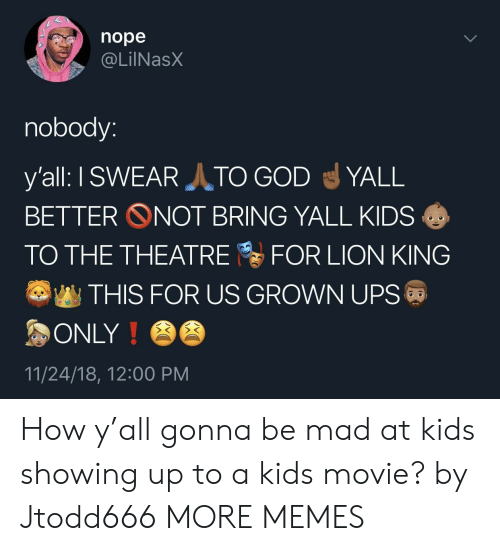 Dank, God, and Memes: nope  , @LİINaSX  nobody:  y'all: I SWEAR TO GOD igl YALL  BETTER ONOT BRING YALL KIDS  TO THE THEATREFOR LION KING  THIS FOR US GROWN UPS  ONLY!  11/24/18, 12:00 PM How y'all gonna be mad at kids showing up to a kids movie? by Jtodd666 MORE MEMES