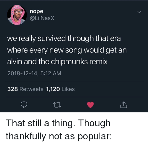 Tumblr, youtube.com, and Image: nope  . @LİINaSX  we really survived through that era  where every new song would get an  alvin and the chipmunks remix  2018-12-14, 5:12 AM  328 Retweets 1,120 Likes That still a thing. Though thankfully not as popular:
