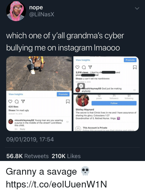 shirley: nope  @LİINaSX  which one of y'all grandma's cyber  bullying me on instagram Imaooo  View Insights  Promote  3,518 views Liked by rl  youn  lilnasx u can't tell me nonthinnnn  DECEMBER 4, 2018  nal  sshirleymay88 God just be making  anybody  View Insights  Promote  12  posts  followers  following  Follow  620 likes  lilnasx i'm mad ugly  AUGUST 14, 2018  Shirley Maynard  The secret is that Christ lives in me and I have assurance of  sharing his glory. Colossians 1:27  Grandmother of 5. Retired Nurse. Virgo. m  missshirleymay88 Young man are you wearing  a purse in the middle of the street? Lord Bless  this child  This Account is Privateth obotos and  2m Reply  09/01/2019, 17:54  56.8K Retweets 210K Likes Granny a savage 💀 https://t.co/eolUuenW1N