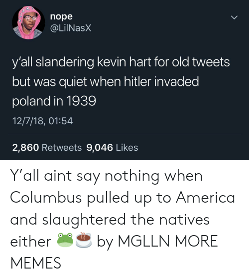 America, Dank, and Kevin Hart: nope  @LilNas)X  y'all slandering kevin hart for old tweets  but was quiet when hitler invaded  poland in 1939  12/7/18, 01:54  2,860 Retweets 9,046 Likes Y'all aint say nothing when Columbus pulled up to America and slaughtered the natives either 🐸☕️ by MGLLN MORE MEMES