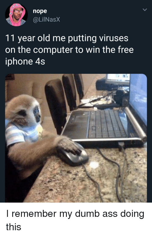 Iphone 4s: nope  @LilNasX  11 year old me putting viruses  on the computer to win the free  iphone 4s I remember my dumb ass doing this