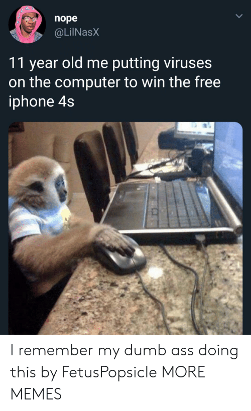 Iphone 4s: nope  @LilNasX  11 year old me putting viruses  on the computer to win the free  iphone 4s I remember my dumb ass doing this by FetusPopsicIe MORE MEMES