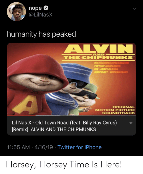 Iphone, Nas, and Twitter: nope  @LilNasX  humanity has peaked  ALVIN  AND  THE CHIPMUNKS  AISTAGRAMGIAMR3ALQUIS  TWITTER CRSALQUIS  K-IAMR3ALQUIS  SALAPCHAT-AR3ALQUIS  ORIGINAL  MOTION PICTURE  SOUNDTRACK  Lil Nas X - Old Town Road (feat. Billy Ray Cyrus)  [Remix] |ALVIN AND THE CHIPMUNKS  11:55 AM 4/16/19 Twitter for iPhone Horsey, Horsey Time Is Here!